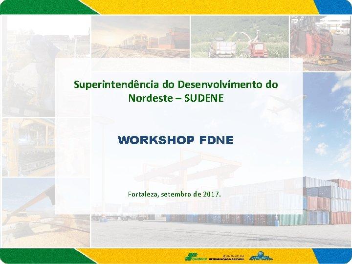 Superintendência do Desenvolvimento do Nordeste – SUDENE WORKSHOP FDNE Fortaleza, setembro de 2017.