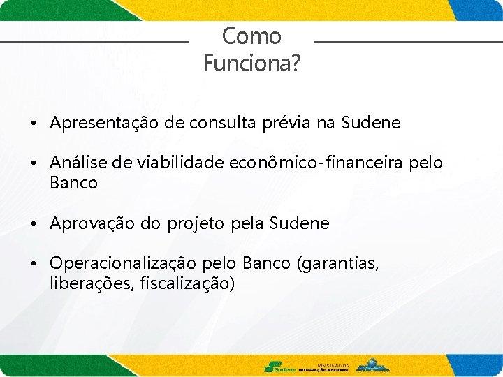 Como Funciona? • Apresentação de consulta prévia na Sudene • Análise de viabilidade econômico-financeira
