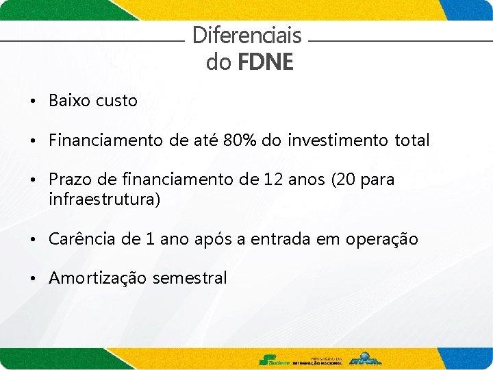 Diferenciais do FDNE • Baixo custo • Financiamento de até 80% do investimento total