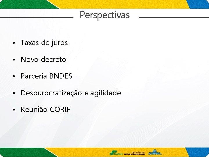 Perspectivas • Taxas de juros • Novo decreto • Parceria BNDES • Desburocratização e