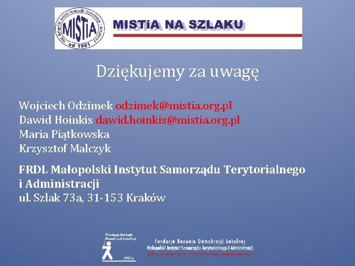 Dziękujemy za uwagę Wojciech Odzimek odzimek@mistia. org. pl Dawid Hoinkis dawid. hoinkis@mistia. org. pl