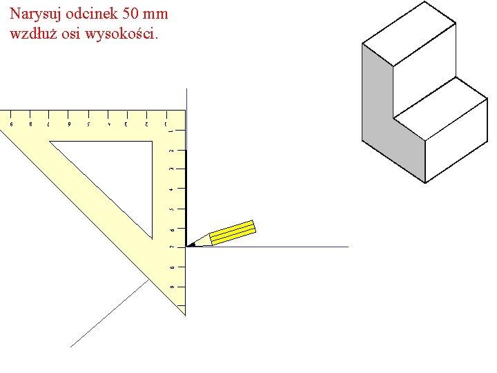 Narysuj odcinek 50 mm wzdłuż osi wysokości. 9 8 7 6 5 4 3