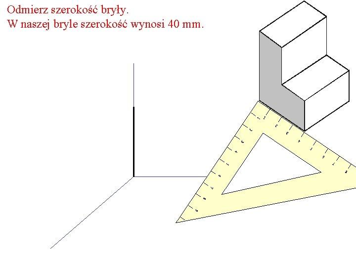 Odmierz szerokość bryły. W naszej bryle szerokość wynosi 40 mm. 1 2 3 4