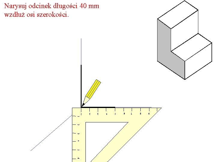 Narysuj odcinek długości 40 mm wzdłuż osi szerokości. 9 8 7 6 5 4