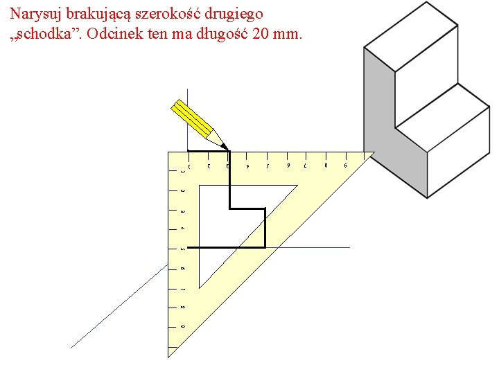 """Narysuj brakującą szerokość drugiego """"schodka"""". Odcinek ten ma długość 20 mm. 9 8 7"""