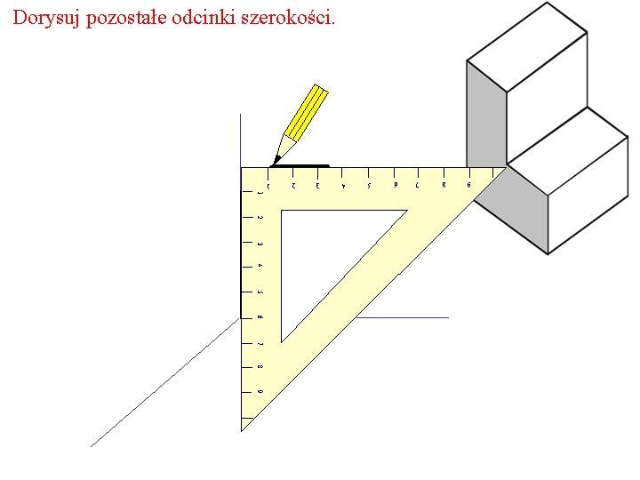 Dorysuj pozostałe odcinki szerokości. 9 8 7 6 5 4 3 2 1 1