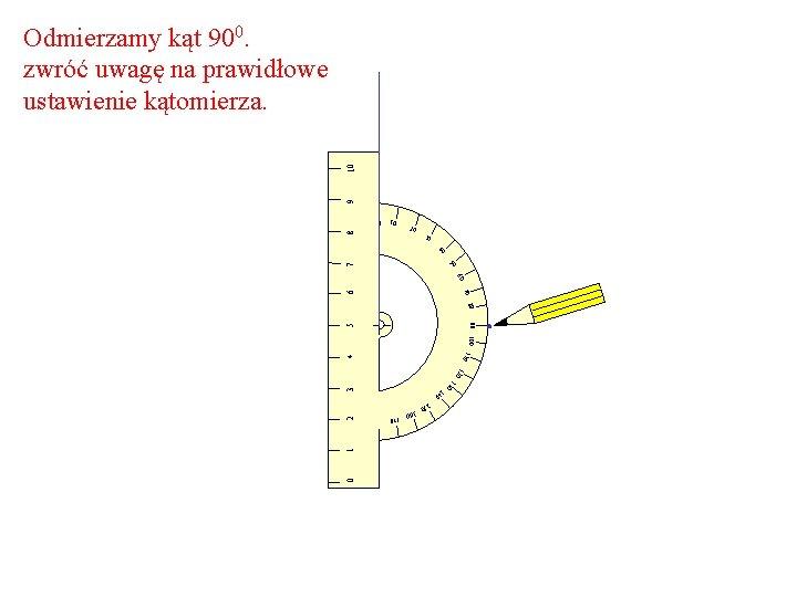 9 10 Odmierzamy kąt 900. zwróć uwagę na prawidłowe ustawienie kątomierza. 10 8 0