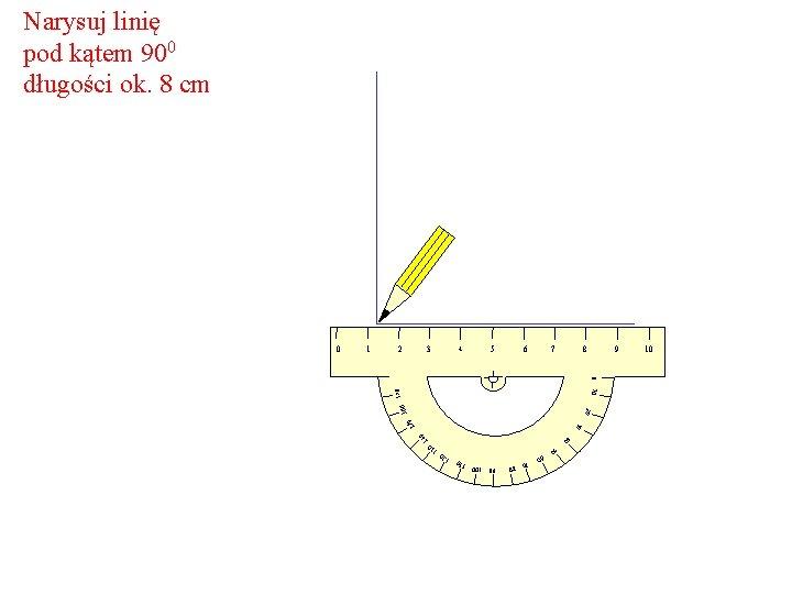 Narysuj linię pod kątem 900 długości ok. 8 cm 2 3 4 6 5