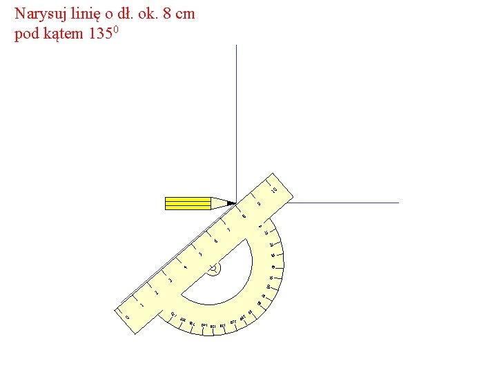 Narysuj linię o dł. ok. 8 cm pod kątem 1350 10 9 8 0