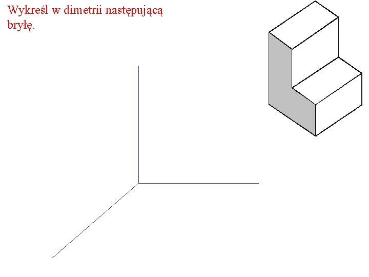Wykreśl w dimetrii następującą bryłę.