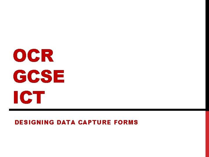 OCR GCSE ICT DESIGNING DATA CAPTURE FORMS