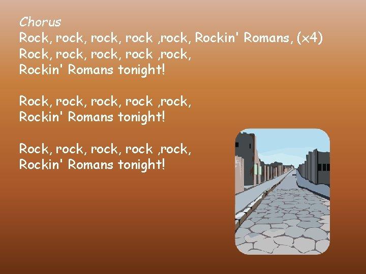 Chorus Rock, rock, rock, Rockin' Romans, (x 4) Rock, rock, rock , rock, Rockin'