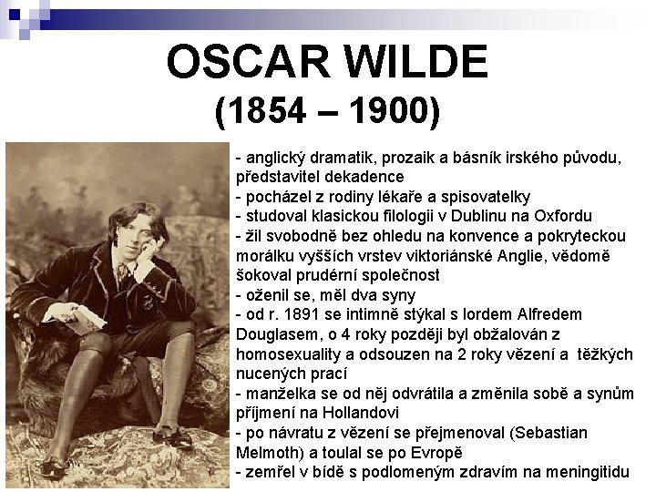 OSCAR WILDE (1854 – 1900) - anglický dramatik, prozaik a básník irského původu, představitel