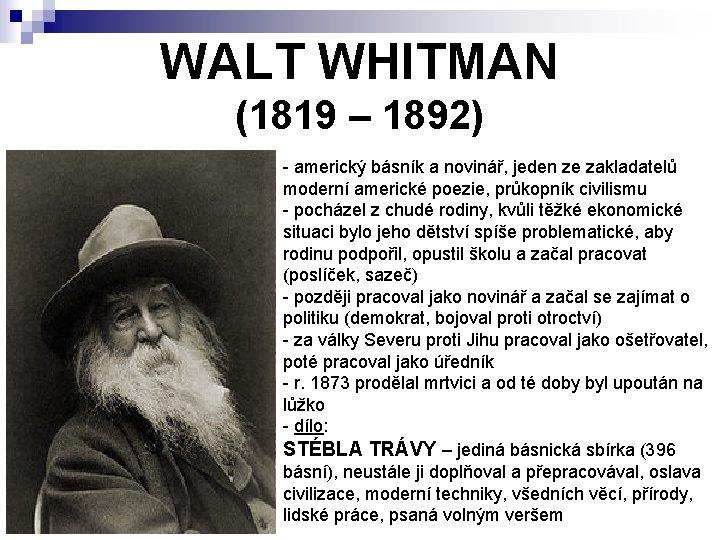 WALT WHITMAN (1819 – 1892) - americký básník a novinář, jeden ze zakladatelů moderní