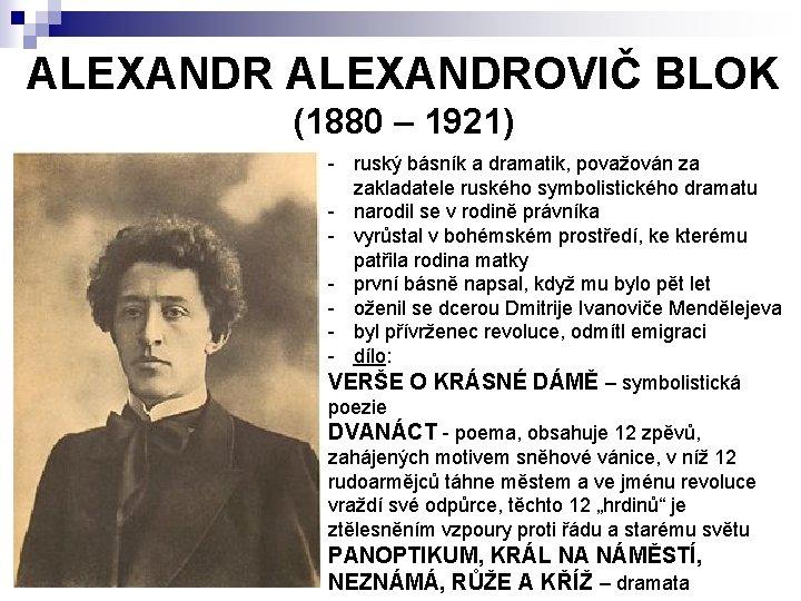 ALEXANDROVIČ BLOK (1880 – 1921) - ruský básník a dramatik, považován za zakladatele ruského