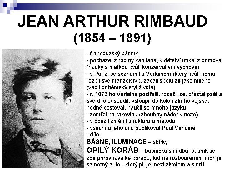 JEAN ARTHUR RIMBAUD (1854 – 1891) - francouzský básník - pocházel z rodiny kapitána,