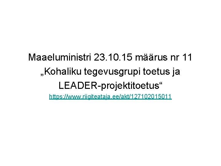 """Maaeluministri 23. 10. 15 määrus nr 11 """"Kohaliku tegevusgrupi toetus ja LEADER-projektitoetus"""" https: //www."""