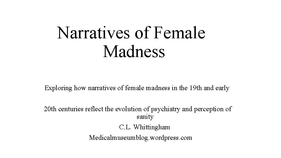 Narratives of Female Madness Exploring how narratives of female madness in the 19 th