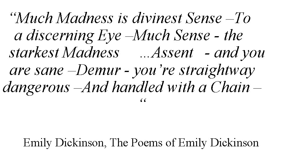 """""""Much Madness is divinest Sense –To a discerning Eye –Much Sense - the starkest"""