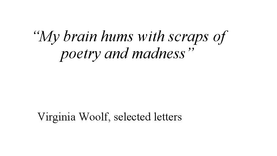 """""""My brain hums with scraps of poetry and madness"""" Virginia Woolf, selected letters"""