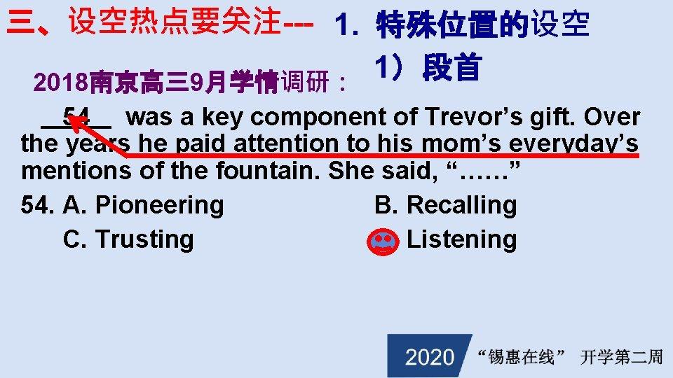 三、设空热点要关注--- 1. 特殊位置的设空 1)段首 2018南京高三9月学情调研: 54 was a key component of Trevor's gift. Over