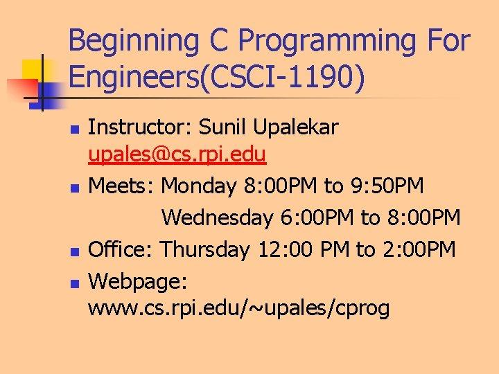 Beginning C Programming For Engineers(CSCI-1190) n n Instructor: Sunil Upalekar upales@cs. rpi. edu Meets: