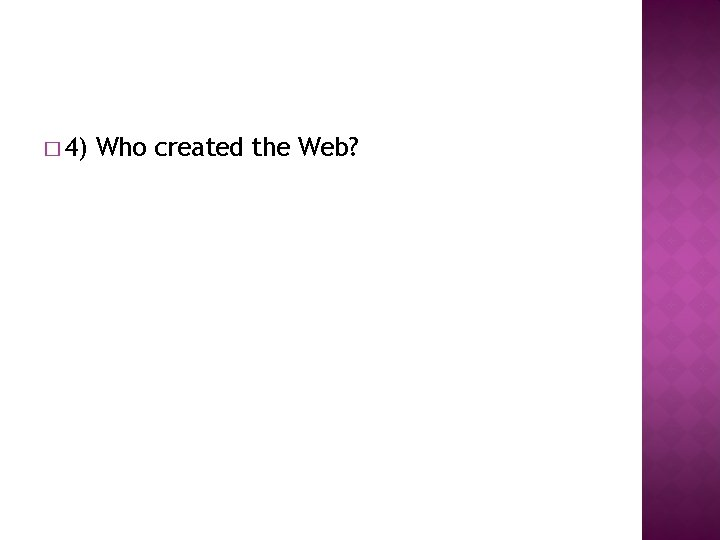 � 4) Who created the Web?
