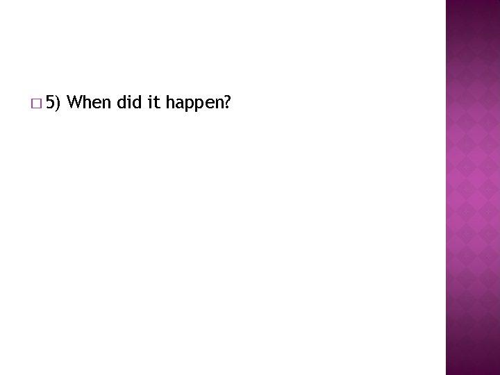 � 5) When did it happen?