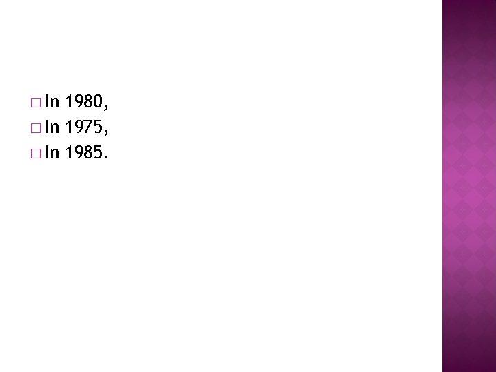 � In 1980, � In 1975, � In 1985.