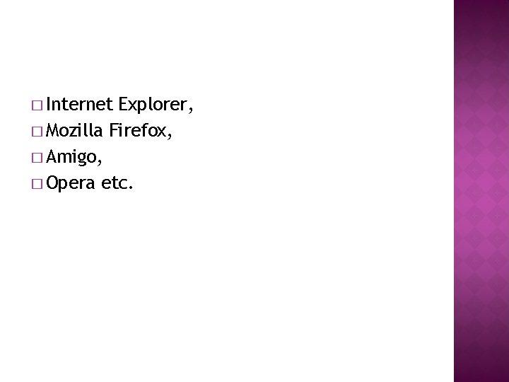 � Internet Explorer, � Mozilla Firefox, � Amigo, � Opera etc.