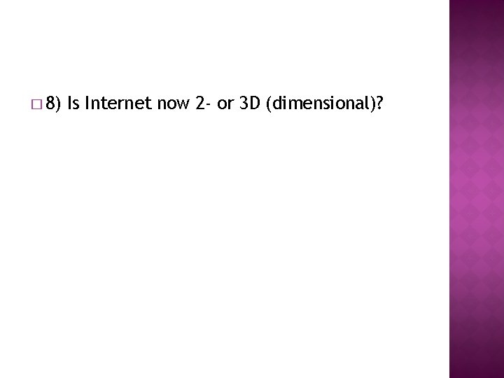 � 8) Is Internet now 2 - or 3 D (dimensional)?