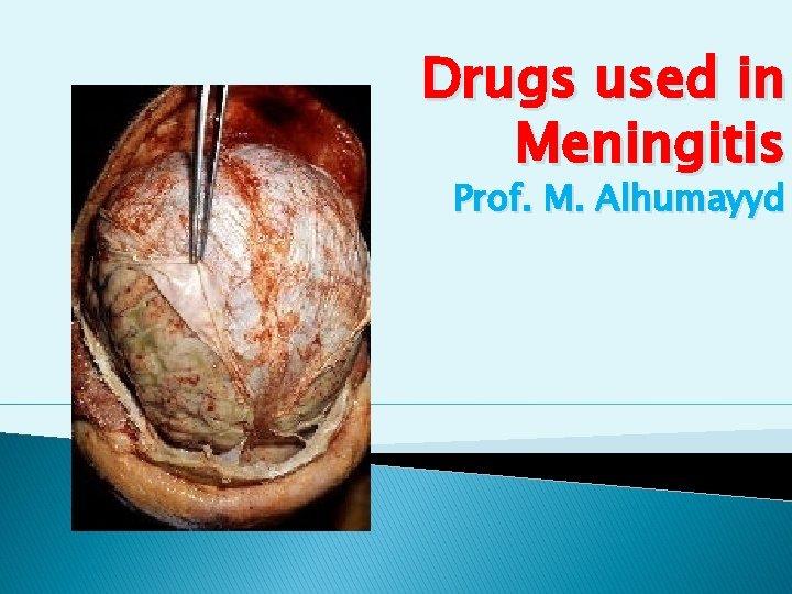 Drugs used in Meningitis Prof. M. Alhumayyd
