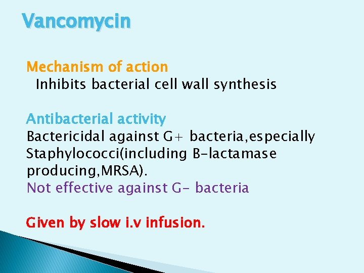 Vancomycin Mechanism of action Inhibits bacterial cell wall synthesis Antibacterial activity Bactericidal against G+