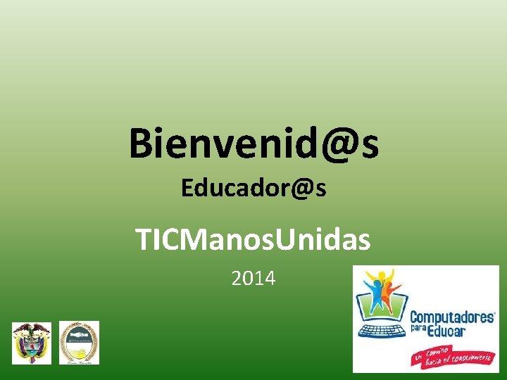 Bienvenid@s Educador@s TICManos. Unidas 2014