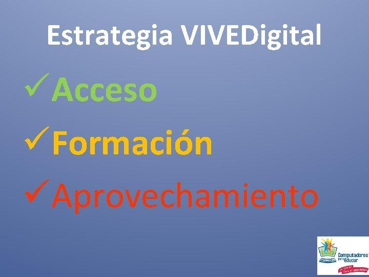 Estrategia VIVEDigital üAcceso üFormación üAprovechamiento