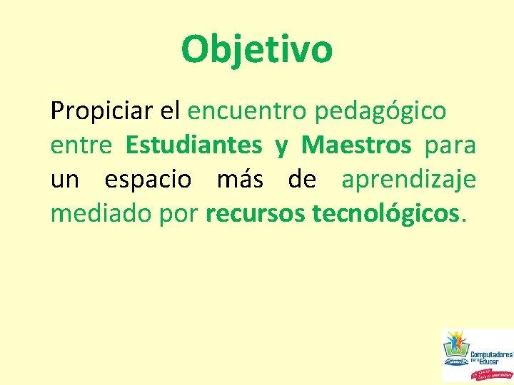 Objetivo Propiciar el encuentro pedagógico entre Estudiantes y Maestros para un espacio más de