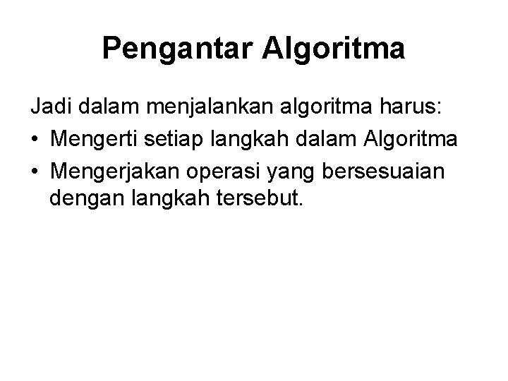 Pengantar Algoritma Jadi dalam menjalankan algoritma harus: • Mengerti setiap langkah dalam Algoritma •
