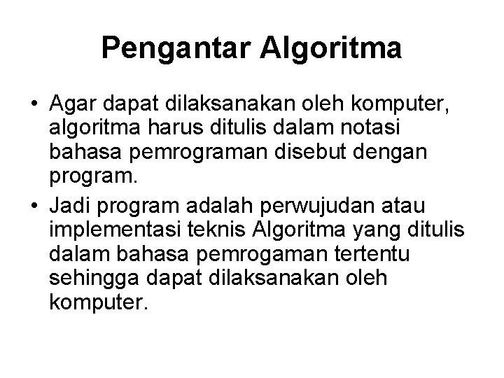 Pengantar Algoritma • Agar dapat dilaksanakan oleh komputer, algoritma harus ditulis dalam notasi bahasa