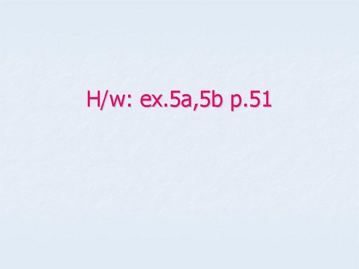 H/w: ex. 5 a, 5 b p. 51