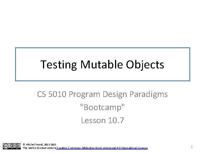 "Testing Mutable Objects CS 5010 Program Design Paradigms ""Bootcamp"" Lesson 10. 7 © Mitchell"