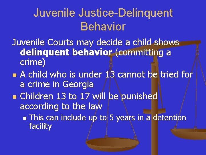 Juvenile Justice-Delinquent Behavior Juvenile Courts may decide a child shows delinquent behavior (committing a
