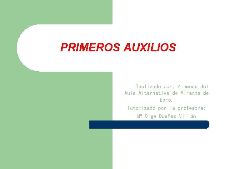 PRIMEROS AUXILIOS Realizado por: Alumnos del Aula Alternativa de Miranda de Ebro. Tutorizado por