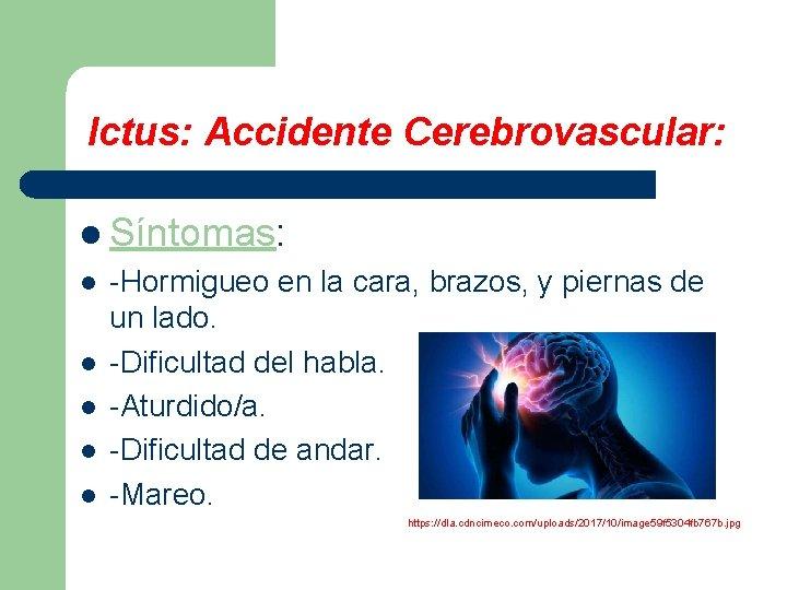 Ictus: Accidente Cerebrovascular: l Síntomas: l l l -Hormigueo en la cara, brazos, y