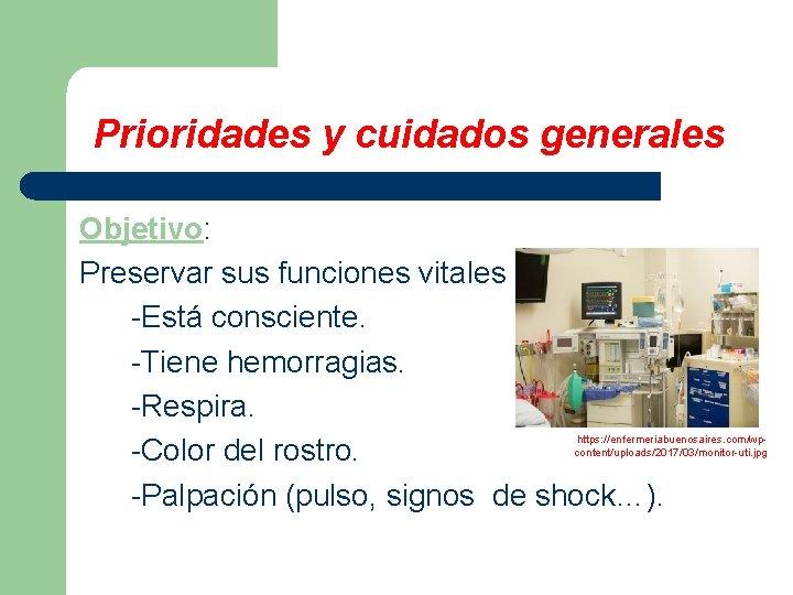 Prioridades y cuidados generales Objetivo: Preservar sus funciones vitales -Está consciente. -Tiene hemorragias. -Respira.