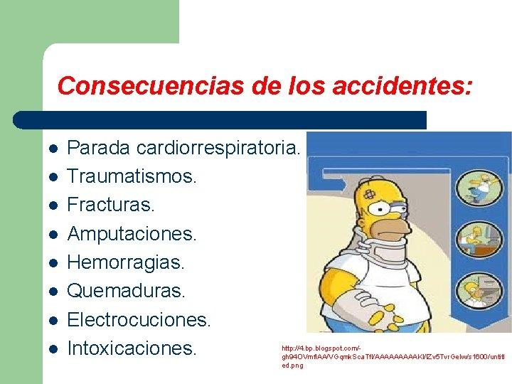 Consecuencias de los accidentes: l l l l Parada cardiorrespiratoria. Traumatismos. Fracturas. Amputaciones. Hemorragias.