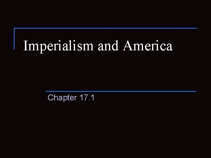Imperialism and America Chapter 17. 1
