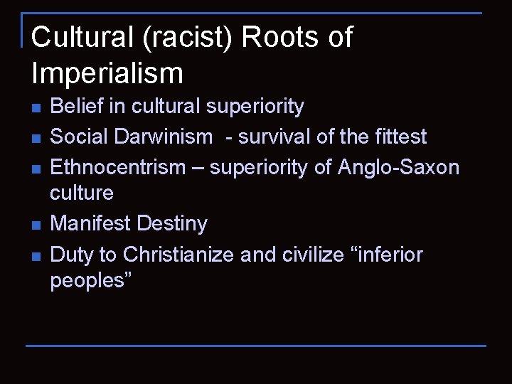 Cultural (racist) Roots of Imperialism n n n Belief in cultural superiority Social Darwinism