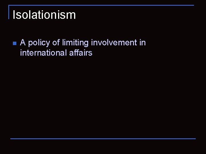 Isolationism n A policy of limiting involvement in international affairs