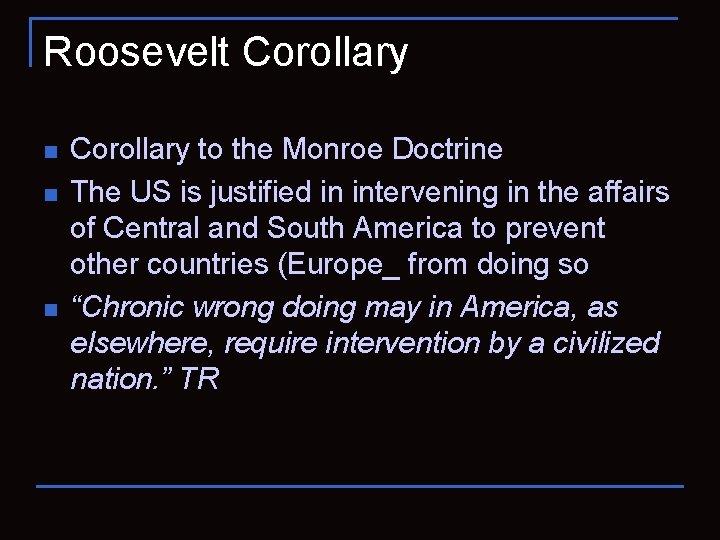 Roosevelt Corollary n n n Corollary to the Monroe Doctrine The US is justified