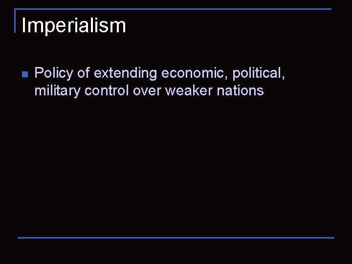 Imperialism n Policy of extending economic, political, military control over weaker nations